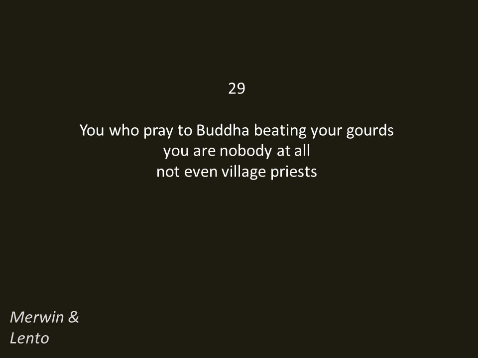 29 You who pray to Buddha beating your gourds you are nobody at all not even village priests Merwin & Lento