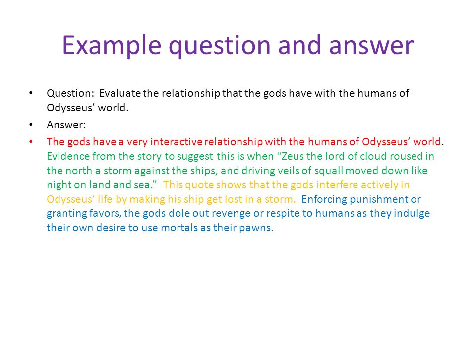 Example question and answer Question: Evaluate the relationship that the gods have with the humans of Odysseus' world. Answer: The gods have a very in