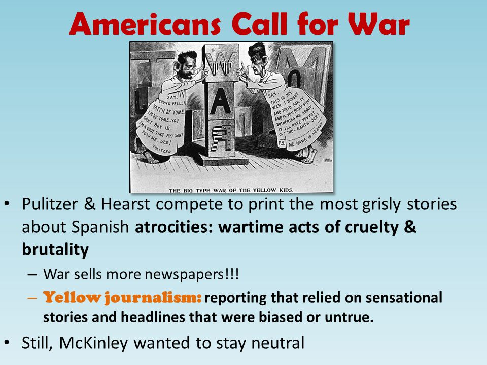 Americans Call for War Pulitzer & Hearst compete to print the most grisly stories about Spanish atrocities: wartime acts of cruelty & brutality – War sells more newspapers!!.