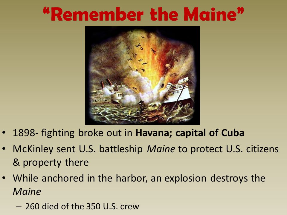 Remember the Maine 1898- fighting broke out in Havana; capital of Cuba McKinley sent U.S.