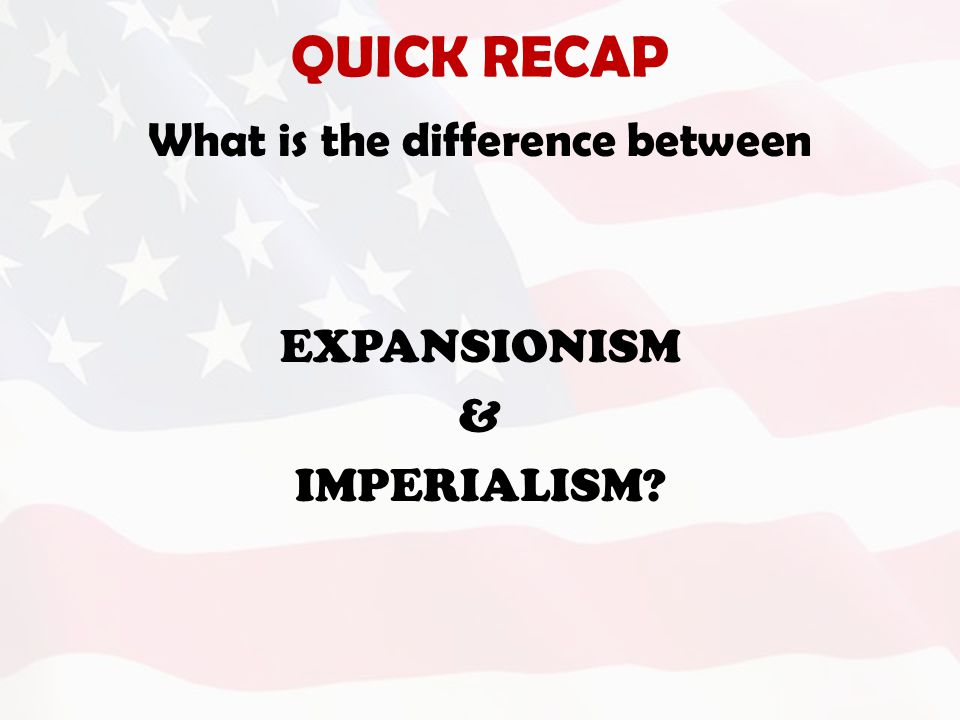 QUICK RECAP What is the difference between EXPANSIONISM & IMPERIALISM?