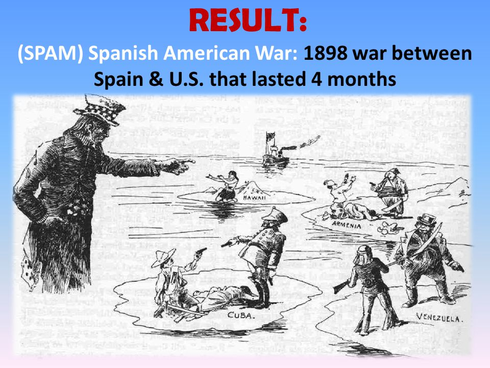 RESULT: (SPAM) Spanish American War: 1898 war between Spain & U.S. that lasted 4 months
