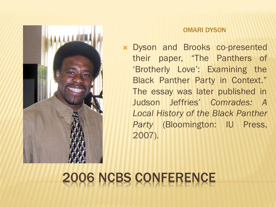 OMARI DYSON  Dyson and Brooks co-presented their paper, The Panthers of 'Brotherly Love': Examining the Black Panther Party in Context. The essay was later published in Judson Jeffries' Comrades: A Local History of the Black Panther Party (Bloomington: IU Press, 2007).