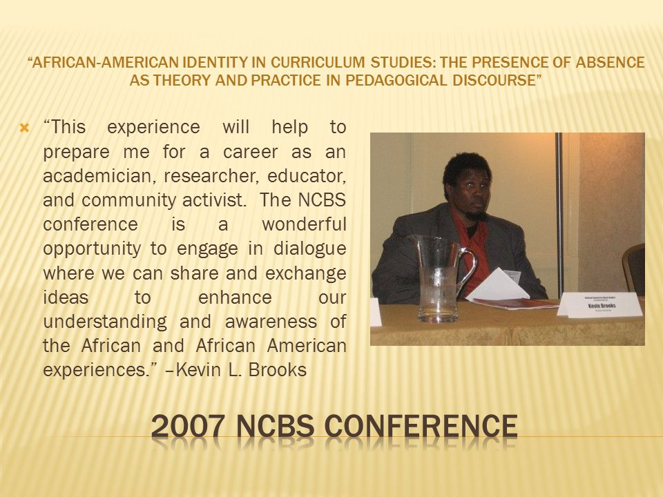 AFRICAN-AMERICAN IDENTITY IN CURRICULUM STUDIES: THE PRESENCE OF ABSENCE AS THEORY AND PRACTICE IN PEDAGOGICAL DISCOURSE  This experience will help to prepare me for a career as an academician, researcher, educator, and community activist.