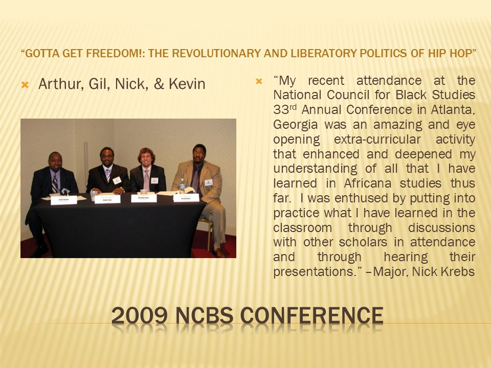 GOTTA GET FREEDOM!: THE REVOLUTIONARY AND LIBERATORY POLITICS OF HIP HOP  Arthur, Gil, Nick, & Kevin  My recent attendance at the National Council for Black Studies 33 rd Annual Conference in Atlanta, Georgia was an amazing and eye opening extra-curricular activity that enhanced and deepened my understanding of all that I have learned in Africana studies thus far.