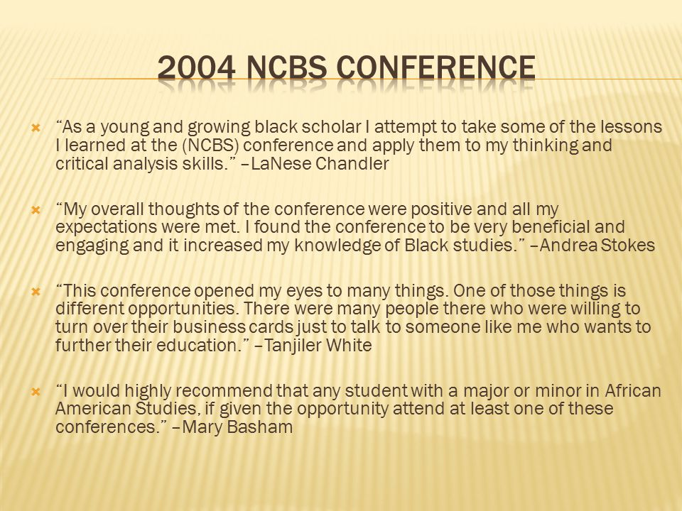  As a young and growing black scholar I attempt to take some of the lessons I learned at the (NCBS) conference and apply them to my thinking and critical analysis skills. –LaNese Chandler  My overall thoughts of the conference were positive and all my expectations were met.