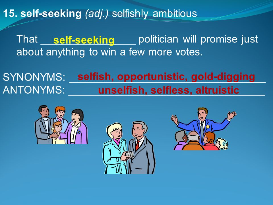 15. self-seeking(adj.) selfishly ambitious That ________________ politician will promise just about anything to win a few more votes. SYNONYMS: ______