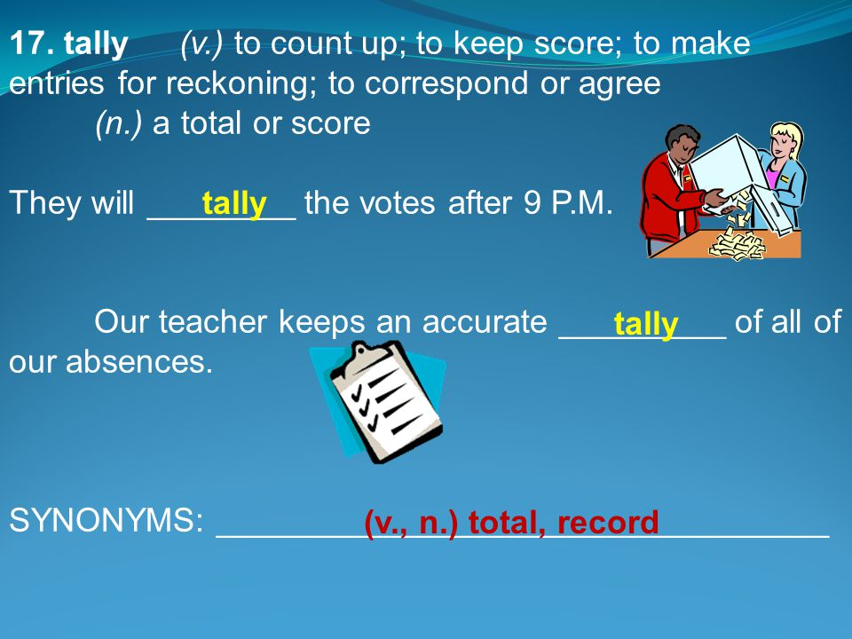 17. tally(v.) to count up; to keep score; to make entries for reckoning; to correspond or agree (n.) a total or score They will ________ the votes aft