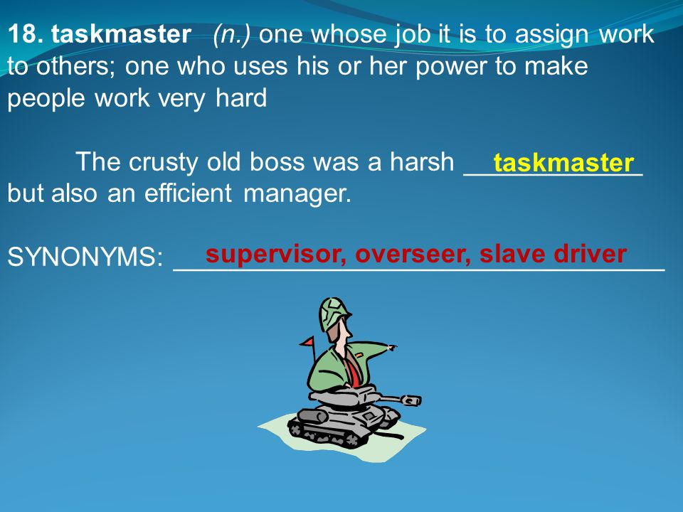 18. taskmaster(n.) one whose job it is to assign work to others; one who uses his or her power to make people work very hard The crusty old boss was a