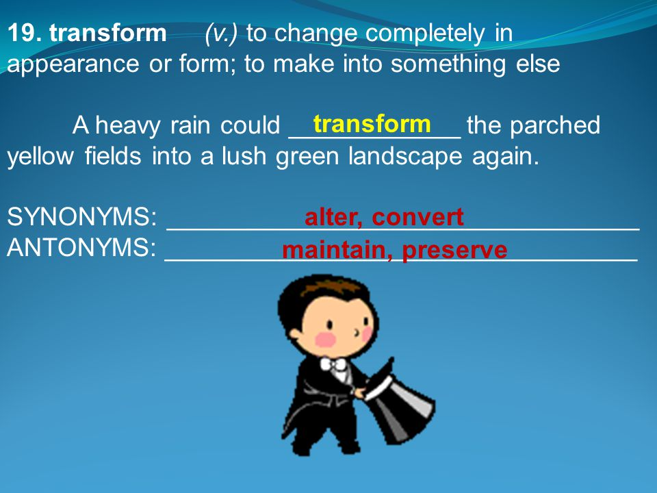 19. transform(v.) to change completely in appearance or form; to make into something else A heavy rain could ____________ the parched yellow fields in
