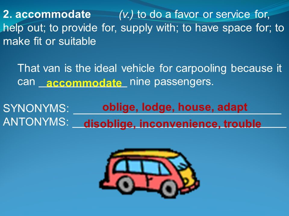 2. accommodate(v.) to do a favor or service for, help out; to provide for, supply with; to have space for; to make fit or suitable That van is the ide