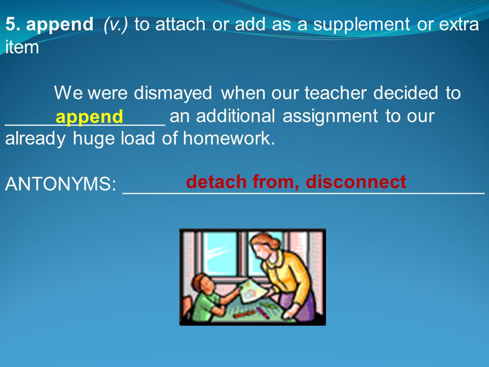 5. append(v.) to attach or add as a supplement or extra item We were dismayed when our teacher decided to _______________ an additional assignment to