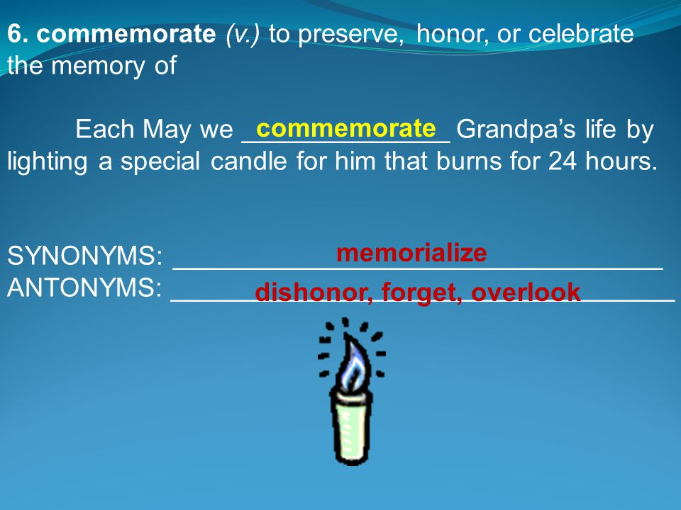 6. commemorate (v.) to preserve, honor, or celebrate the memory of Each May we ______________ Grandpa's life by lighting a special candle for him that