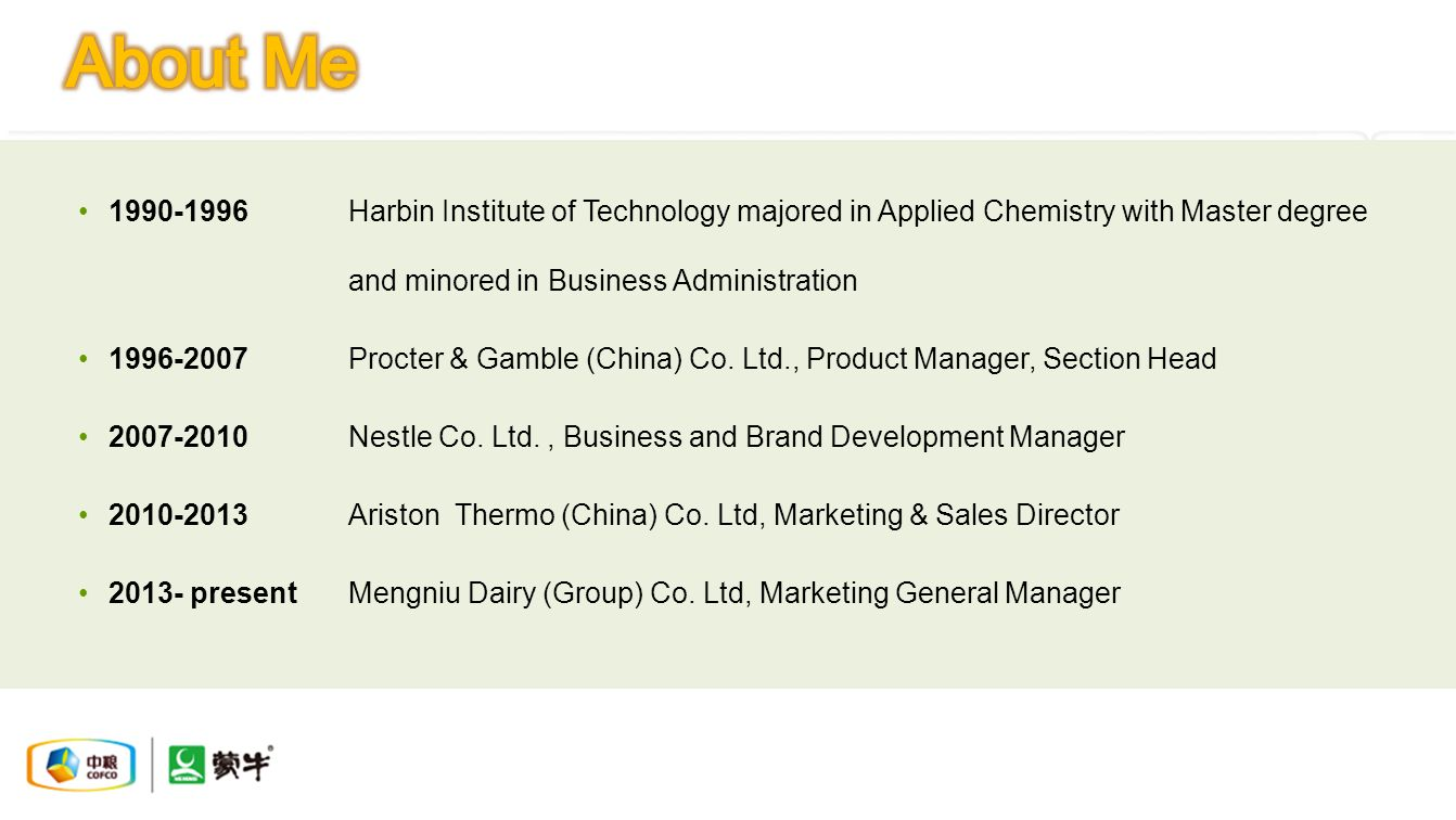 1990-1996Harbin Institute of Technology majored in Applied Chemistry with Master degree and minored in Business Administration 1996-2007Procter & Gamble (China) Co.