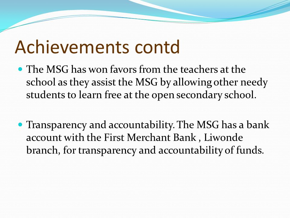 Achievements contd The MSG has won favors from the teachers at the school as they assist the MSG by allowing other needy students to learn free at the open secondary school.