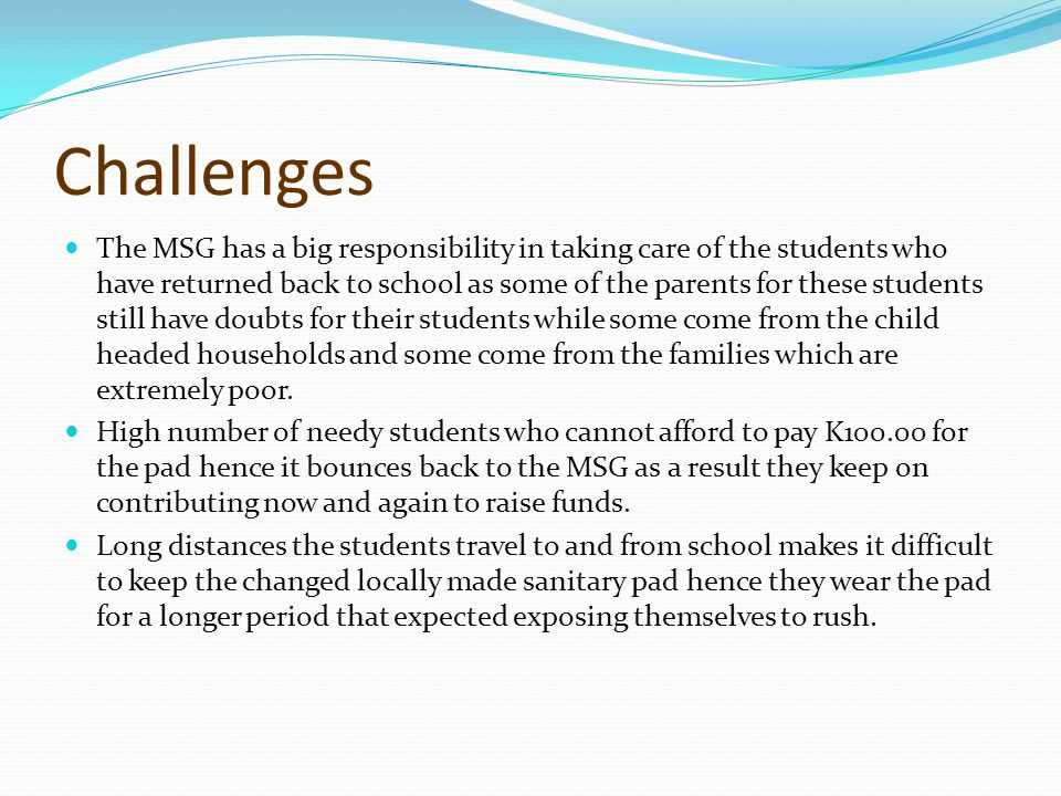 Challenges The MSG has a big responsibility in taking care of the students who have returned back to school as some of the parents for these students still have doubts for their students while some come from the child headed households and some come from the families which are extremely poor.