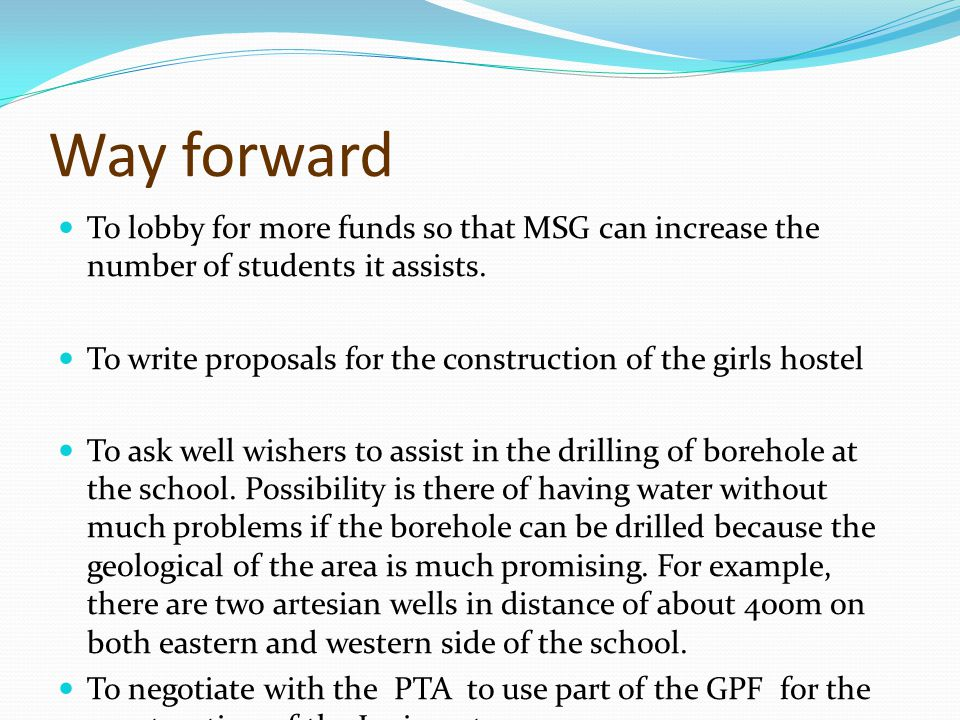 Way forward To lobby for more funds so that MSG can increase the number of students it assists.