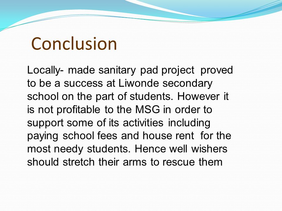Conclusion Locally- made sanitary pad project proved to be a success at Liwonde secondary school on the part of students.