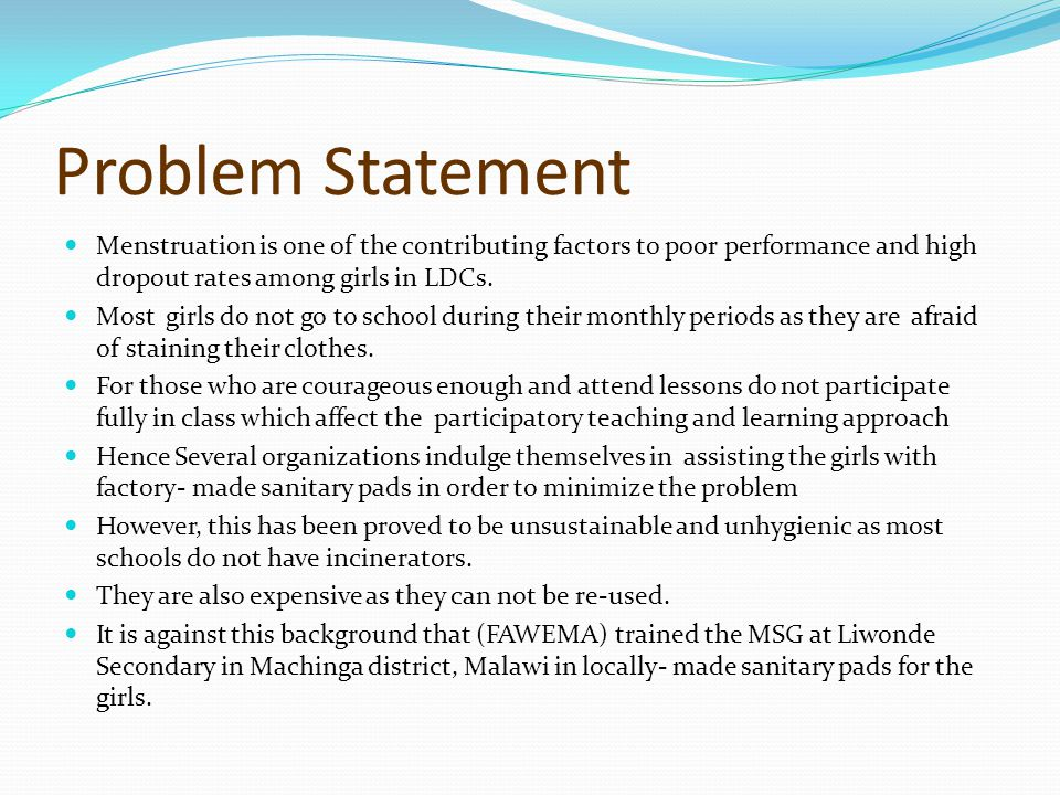 Problem Statement Menstruation is one of the contributing factors to poor performance and high dropout rates among girls in LDCs.