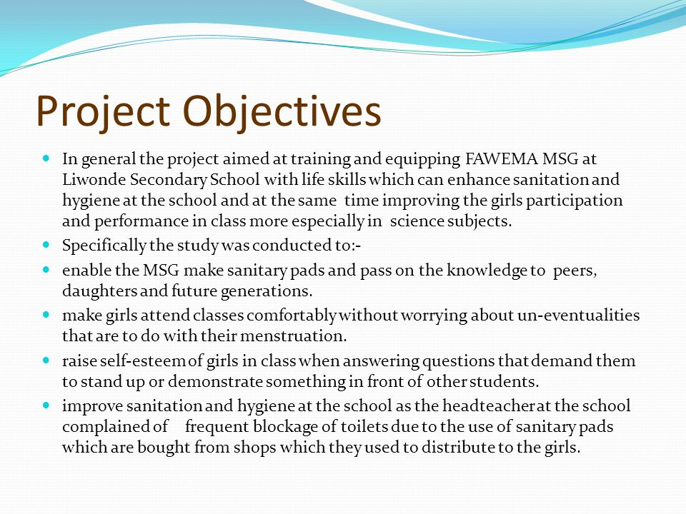 Project Objectives In general the project aimed at training and equipping FAWEMA MSG at Liwonde Secondary School with life skills which can enhance sanitation and hygiene at the school and at the same time improving the girls participation and performance in class more especially in science subjects.