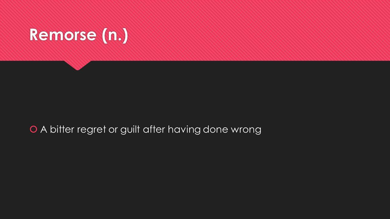 Remorse (n.)  A bitter regret or guilt after having done wrong