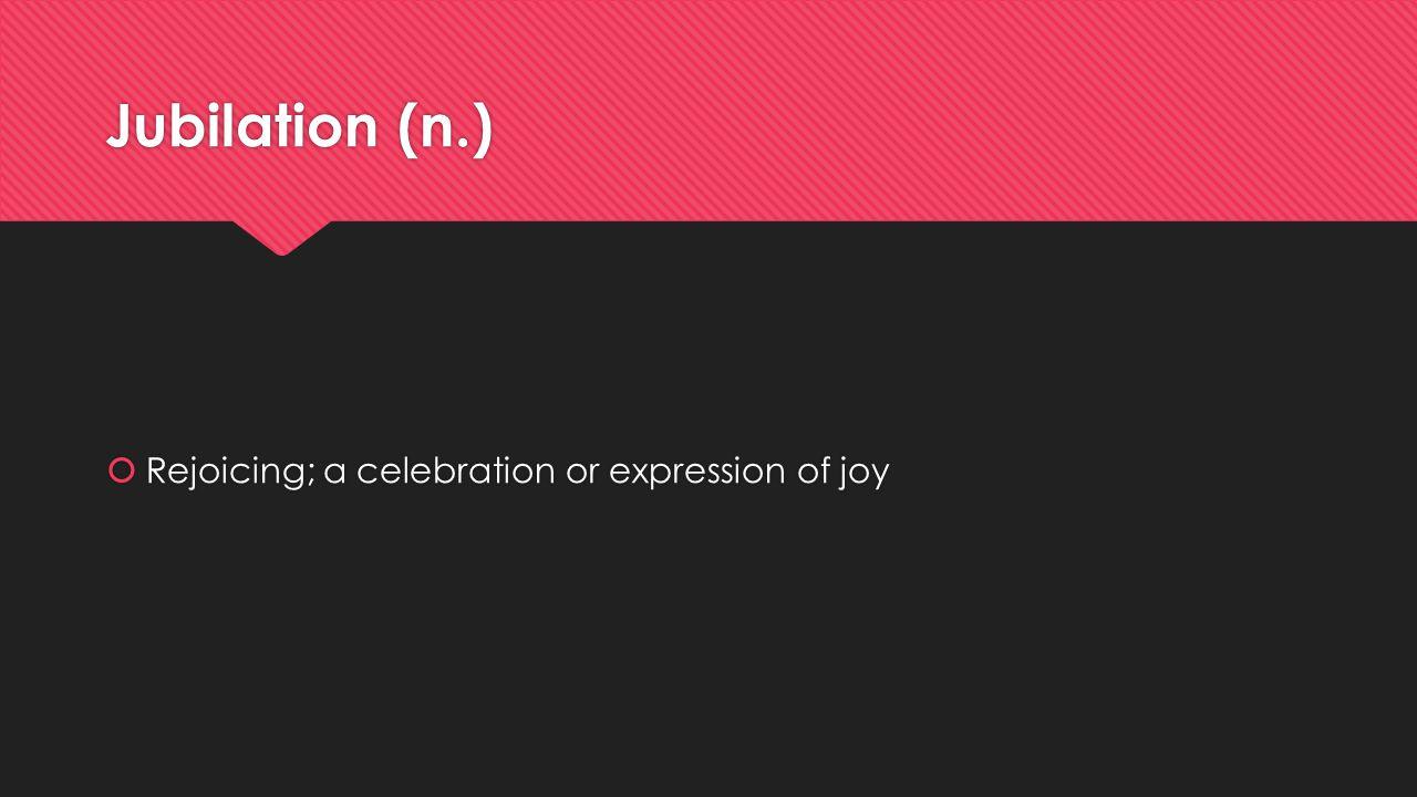 Jubilation (n.)  Rejoicing; a celebration or expression of joy