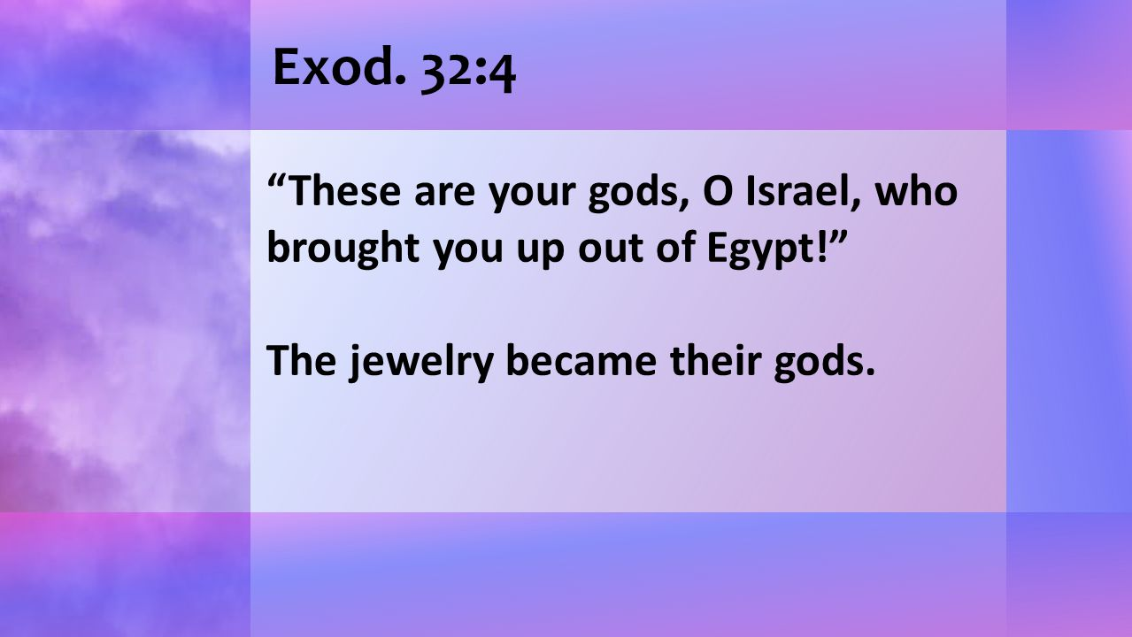 "Exod. 32:4 ""These are your gods, O Israel, who brought you up out of Egypt!"" The jewelry became their gods."
