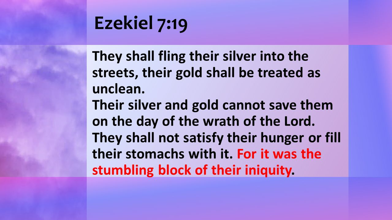 Ezekiel 7:19 They shall fling their silver into the streets, their gold shall be treated as unclean. Their silver and gold cannot save them on the day