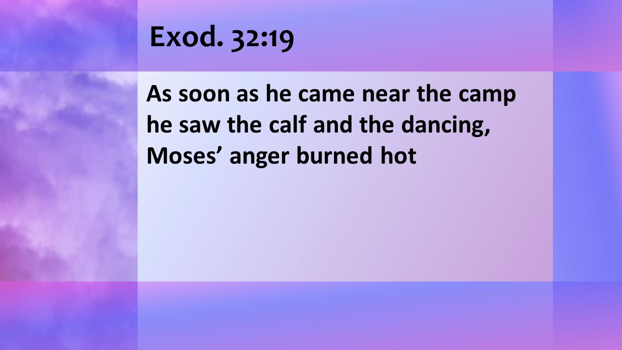 Exod. 32:19 As soon as he came near the camp he saw the calf and the dancing, Moses' anger burned hot
