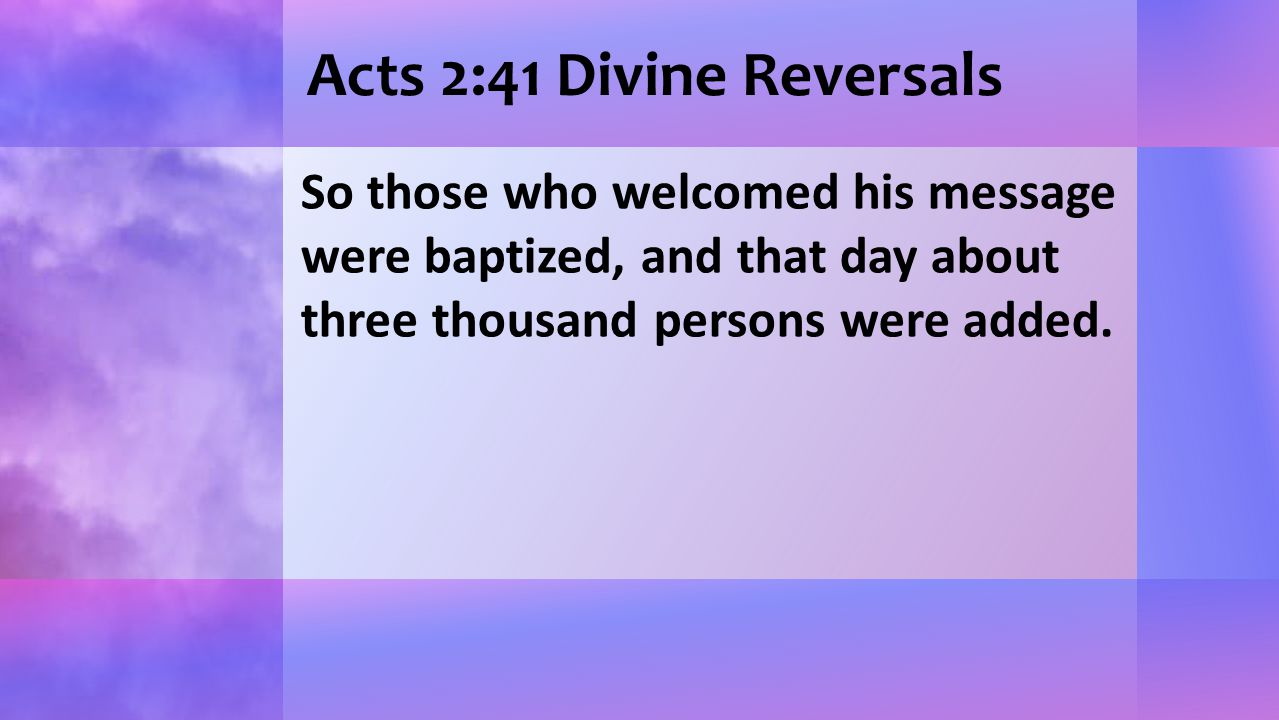 Acts 2:41 Divine Reversals So those who welcomed his message were baptized, and that day about three thousand persons were added.