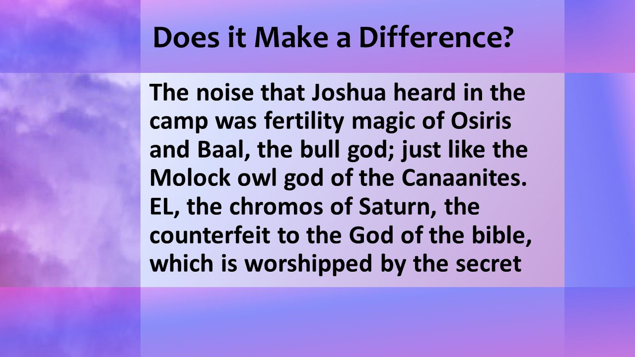 Does it Make a Difference? The noise that Joshua heard in the camp was fertility magic of Osiris and Baal, the bull god; just like the Molock owl god