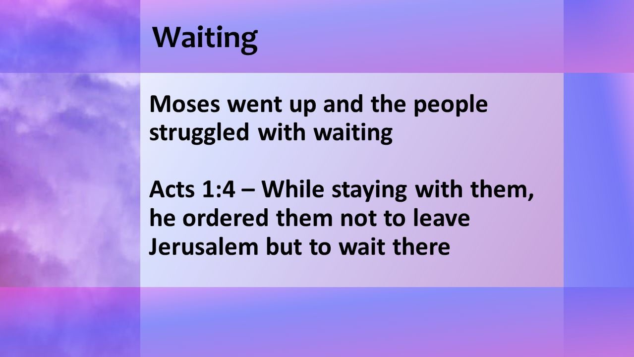 Waiting Moses went up and the people struggled with waiting Acts 1:4 – While staying with them, he ordered them not to leave Jerusalem but to wait the