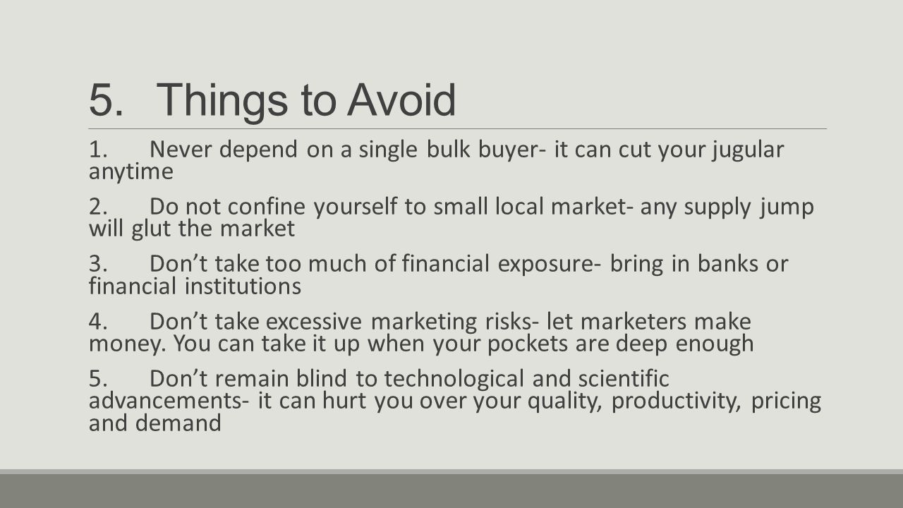 5.Things to Avoid 1.Never depend on a single bulk buyer- it can cut your jugular anytime 2.Do not confine yourself to small local market- any supply j