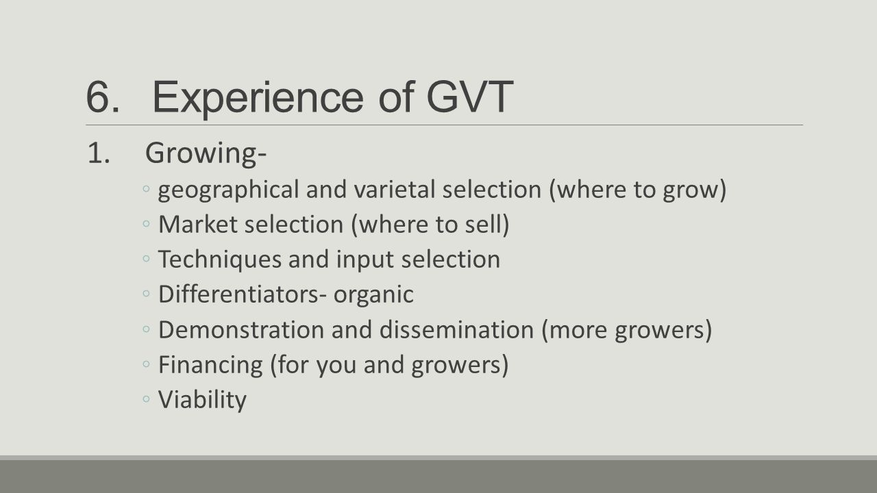 6.Experience of GVT 1.Growing- ◦geographical and varietal selection (where to grow) ◦Market selection (where to sell) ◦Techniques and input selection ◦Differentiators- organic ◦Demonstration and dissemination (more growers) ◦Financing (for you and growers) ◦Viability
