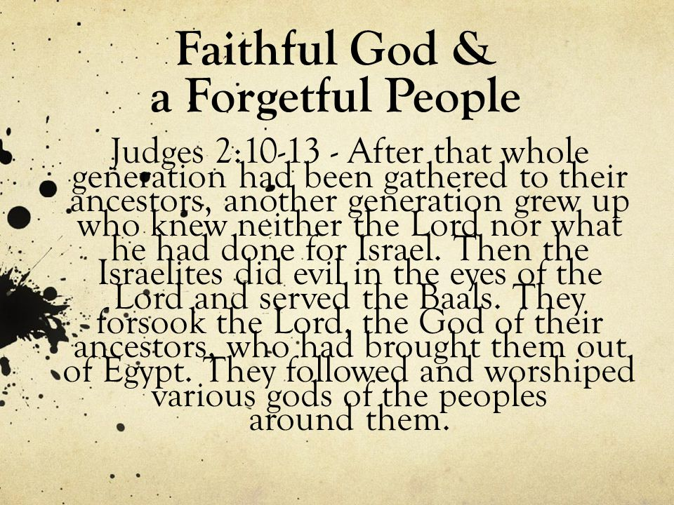 Faithful God & a Forgetful People Judges 2:10-13 - After that whole generation had been gathered to their ancestors, another generation grew up who knew neither the Lord nor what he had done for Israel.