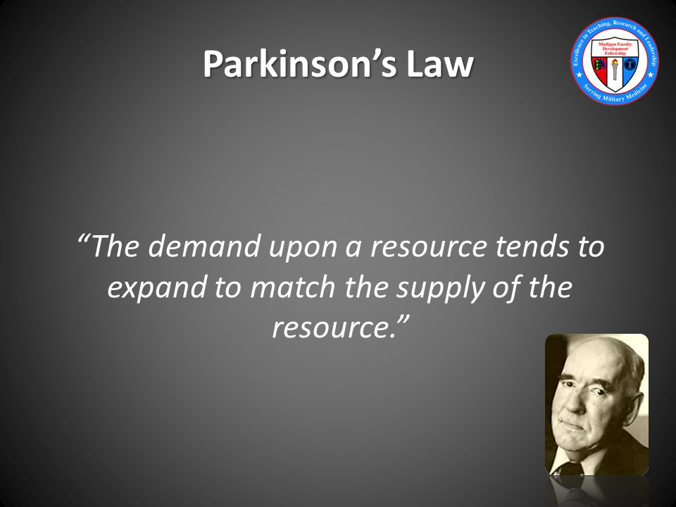 Parkinson's Law The demand upon a resource tends to expand to match the supply of the resource.