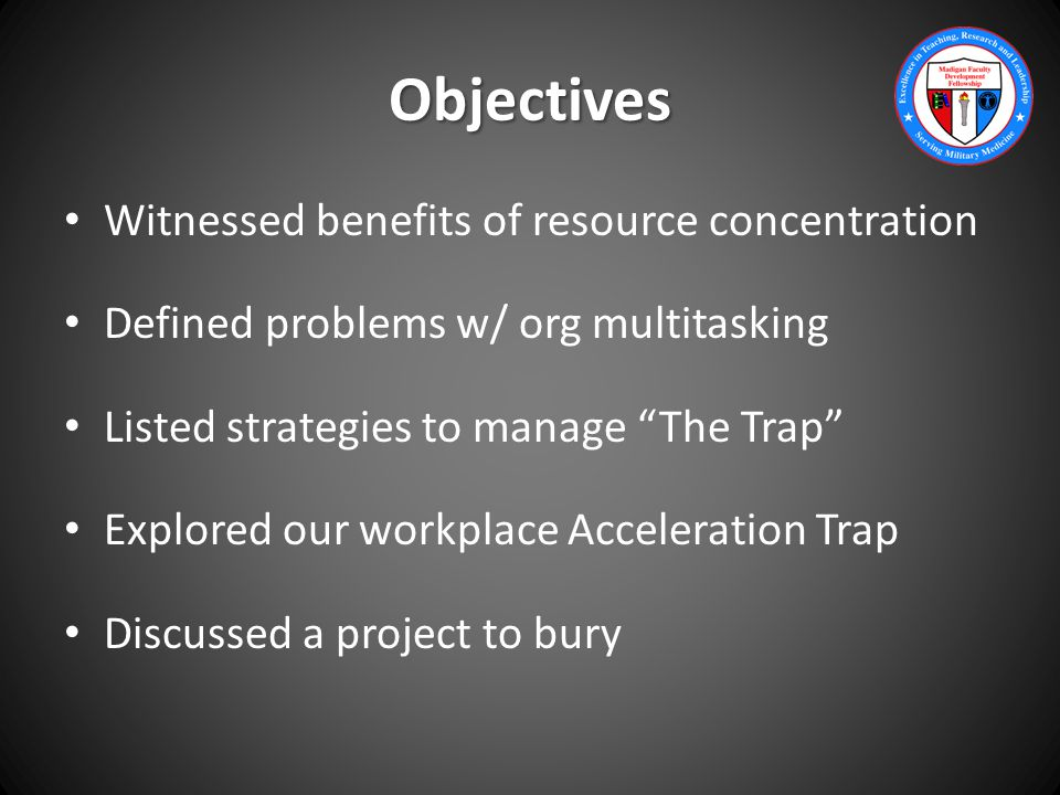 Objectives Witnessed benefits of resource concentration Defined problems w/ org multitasking Listed strategies to manage The Trap Explored our workplace Acceleration Trap Discussed a project to bury