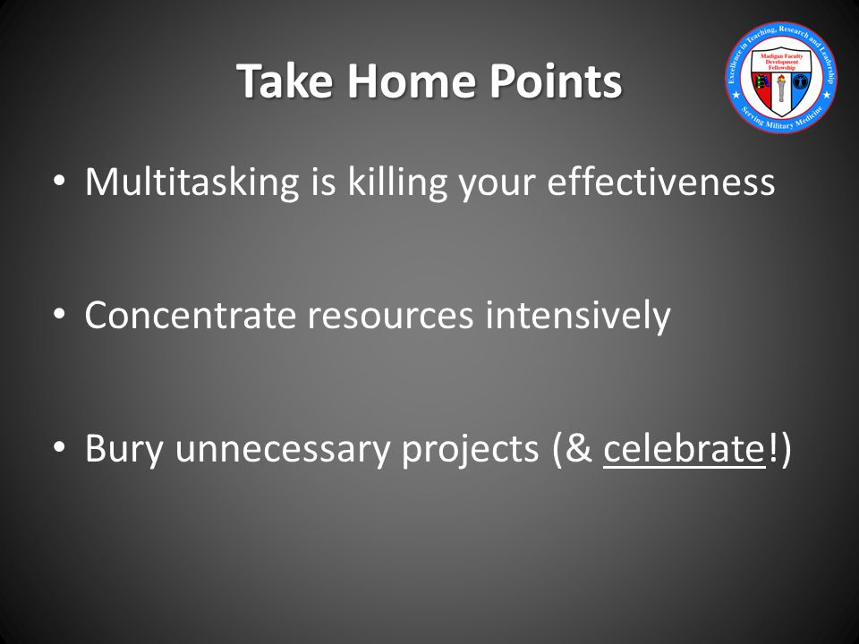 Take Home Points Multitasking is killing your effectiveness Concentrate resources intensively Bury unnecessary projects (& celebrate!)