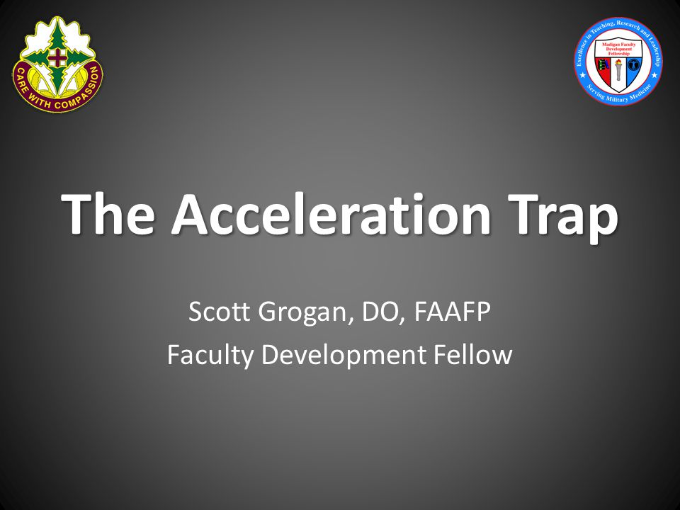 The Acceleration Trap Scott Grogan, DO, FAAFP Faculty Development Fellow
