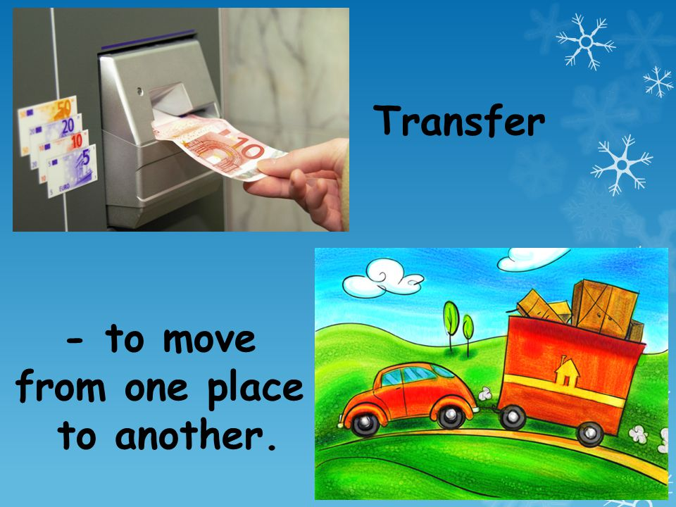 Transfer - to move from one place to another.