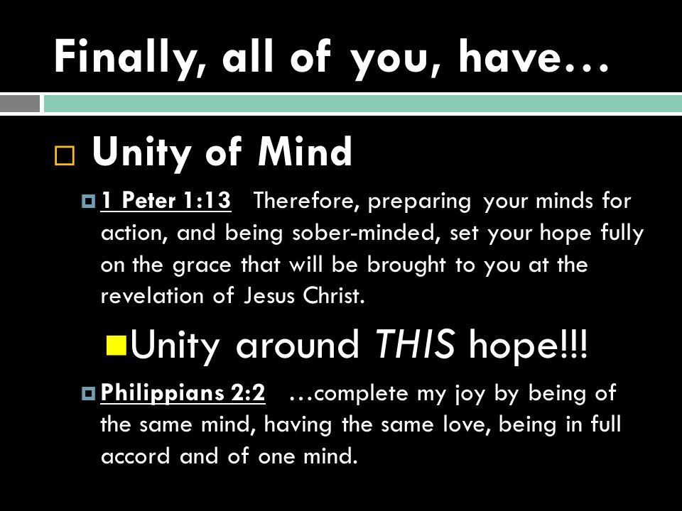 Finally, all of you, have…  Unity of Mind  1 Peter 1:13 Therefore, preparing your minds for action, and being sober-minded, set your hope fully on the grace that will be brought to you at the revelation of Jesus Christ.