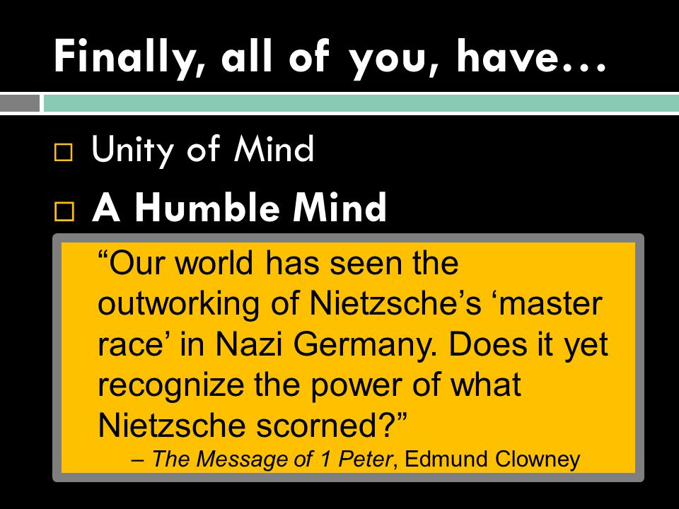 Finally, all of you, have…  Unity of Mind  A Humble Mind  1 Peter 5:5b-7 5b Clothe yourselves, all of you, with humility toward one another, for God opposes the proud but gives grace to the humble. 6 Humble yourselves, therefore, under the mighty hand of God so that at the proper time he may exalt you, 7 casting all your anxieties on him, because he cares for you.