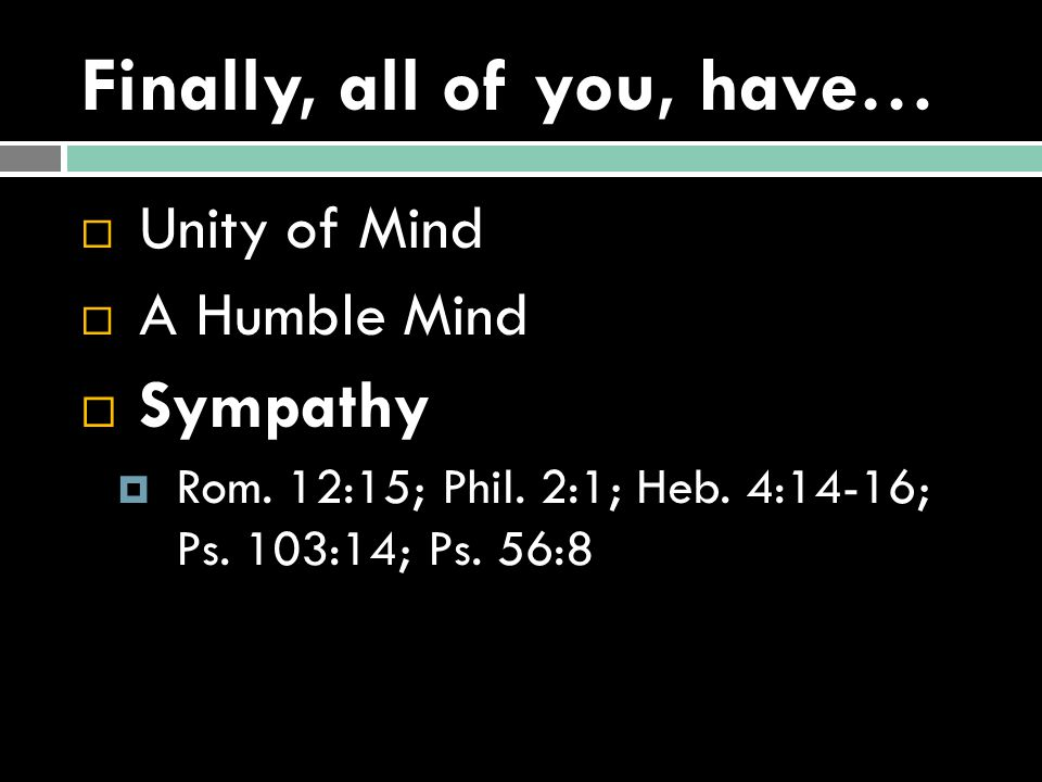 Finally, all of you, have…  Unity of Mind  A Humble Mind  Sympathy  Rom.