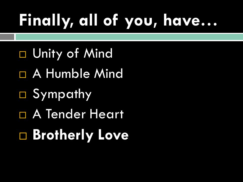 Finally, all of you, have…  Unity of Mind  A Humble Mind  Sympathy  A Tender Heart  Brotherly Love