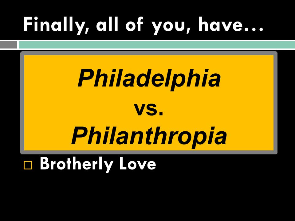 Finally, all of you, have…  Unity of Mind  A Humble Mind  Sympathy  A Tender Heart  Brotherly Love Philadelphia vs.