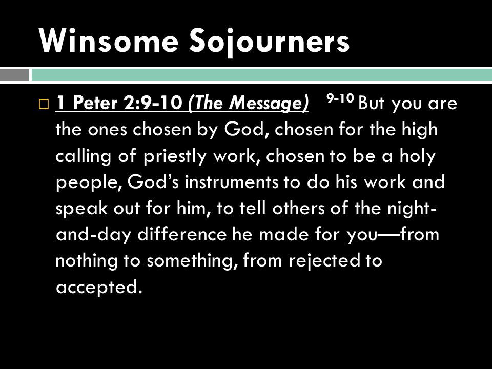 Winsome Sojourners  1 Peter 2:9-10 (The Message) 9-10 But you are the ones chosen by God, chosen for the high calling of priestly work, chosen to be a holy people, God's instruments to do his work and speak out for him, to tell others of the night- and-day difference he made for you—from nothing to something, from rejected to accepted.