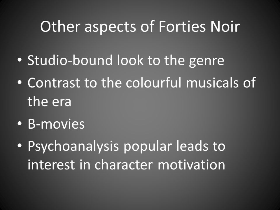 Other aspects of Forties Noir Studio-bound look to the genre Contrast to the colourful musicals of the era B-movies Psychoanalysis popular leads to in
