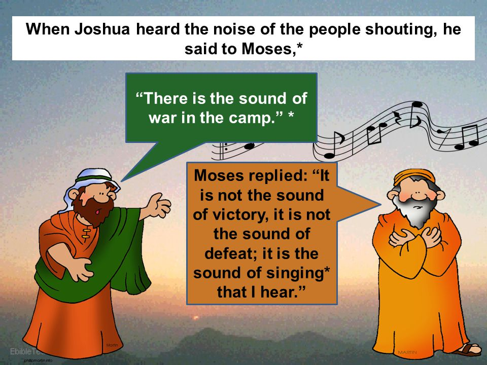 When Joshua heard the noise of the people shouting, he said to Moses,* There is the sound of war in the camp. * Moses replied: It is not the sound of victory, it is not the sound of defeat; it is the sound of singing* that I hear.