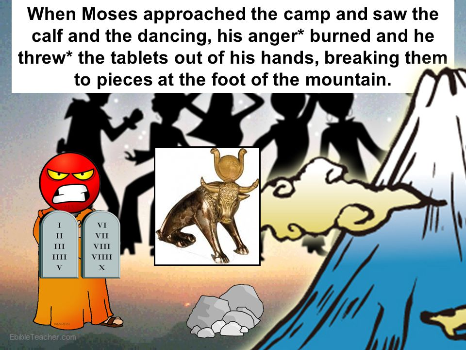 When Moses approached the camp and saw the calf and the dancing, his anger* burned and he threw* the tablets out of his hands, breaking them to pieces at the foot of the mountain.