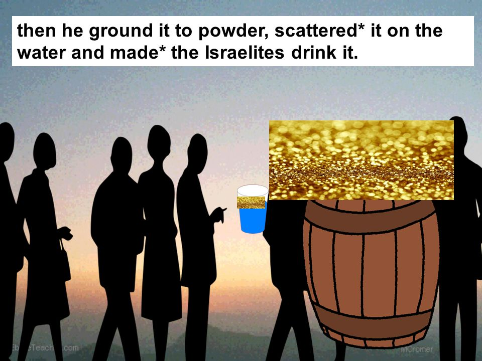 then he ground it to powder, scattered* it on the water and made* the Israelites drink it.